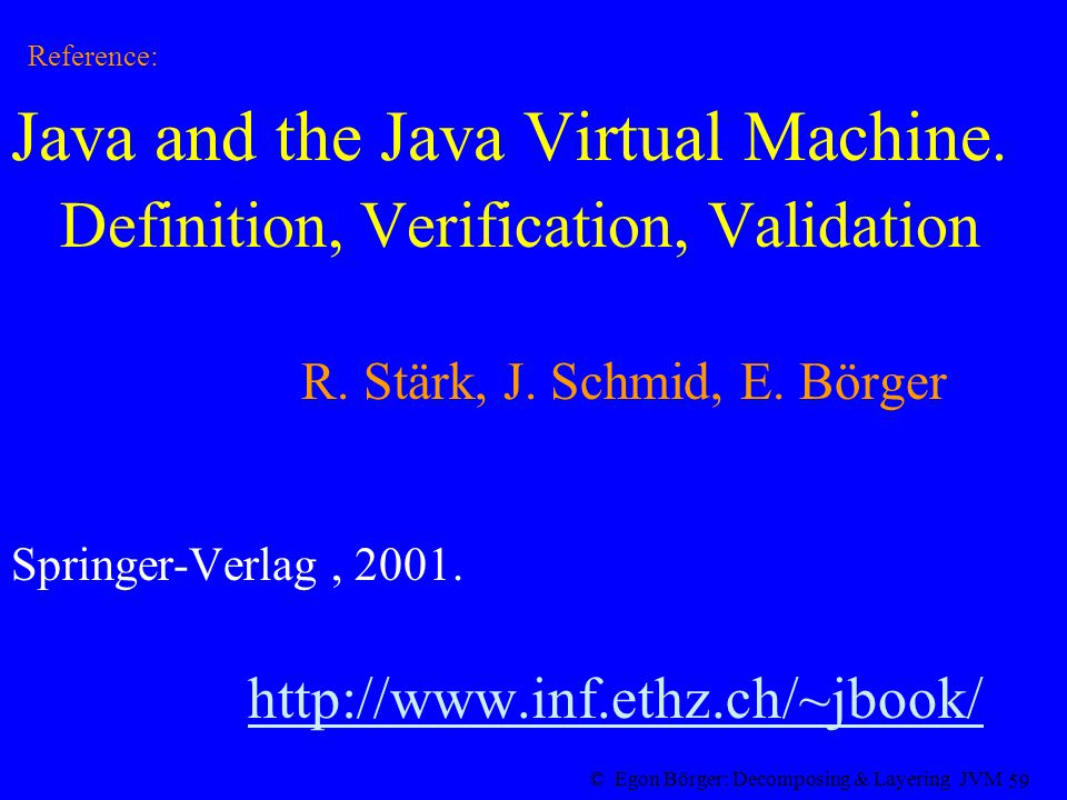 © Egon Börger: Decomposing & Layering JVM 59 Reference: Java and the Java Virtual Machine.