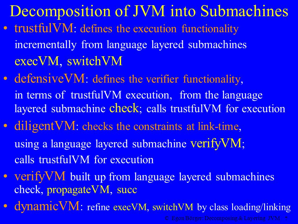 © Egon Börger: Decomposing & Layering JVM 7 Decomposition of JVM into Submachines trustfulVM : defines the execution functionality incrementally from language layered submachines execVM, switchVM defensiveVM : defines the verifier functionality, in terms of trustfulVM execution, from the language layered submachine check ; calls trustfulVM for execution diligentVM : checks the constraints at link-time, using a language layered submachine verifyVM ; calls trustfulVM for execution verifyVM built up from language layered submachines check, propagateVM, succ dynamicVM : refine execVM, switchVM by class loading/linking