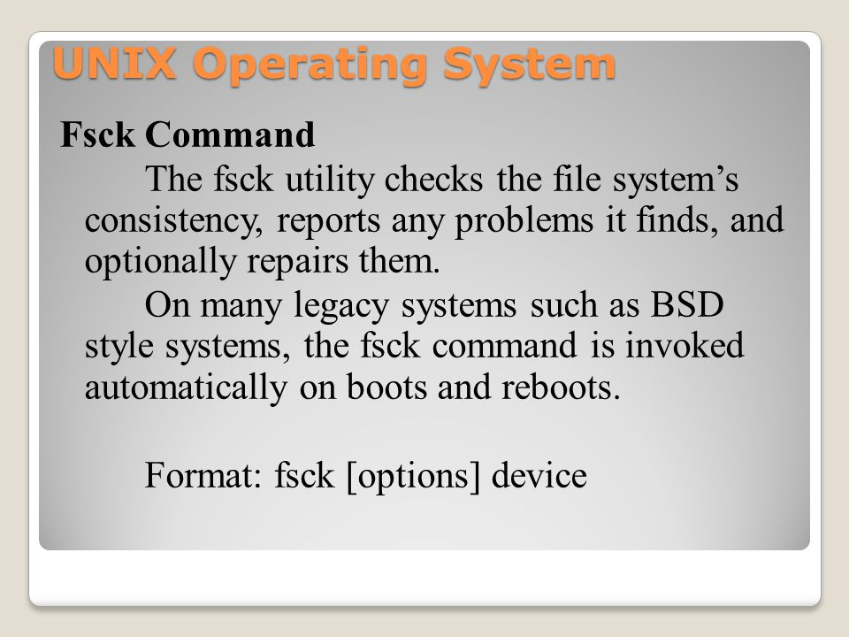 UNIX Operating System Fsck Command The fsck utility checks the file system's consistency, reports any problems it finds, and optionally repairs them.