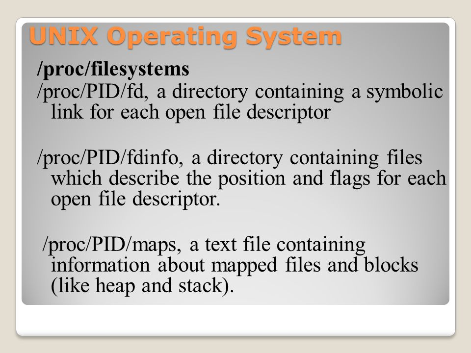 UNIX Operating System /proc/filesystems /proc/PID/fd, a directory containing a symbolic link for each open file descriptor /proc/PID/fdinfo, a directory containing files which describe the position and flags for each open file descriptor.