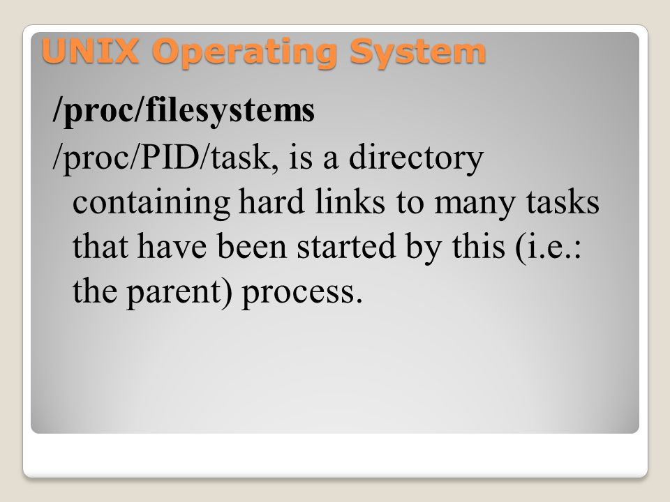 UNIX Operating System /proc/filesystems /proc/PID/task, is a directory containing hard links to many tasks that have been started by this (i.e.: the parent) process.