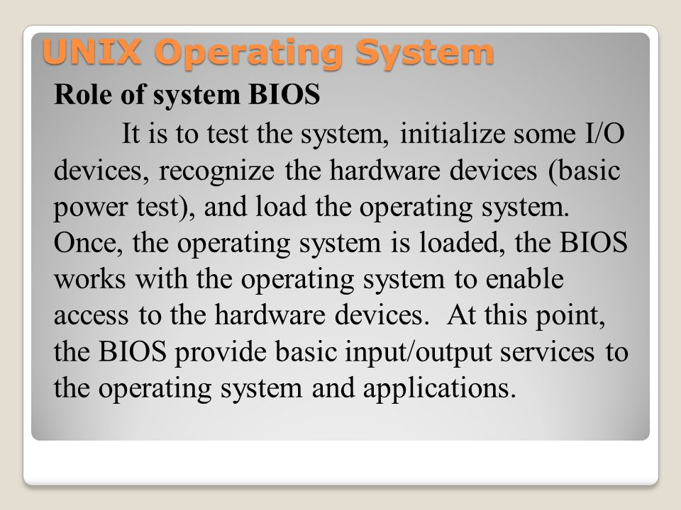 UNIX Operating System Role of system BIOS It is to test the system, initialize some I/O devices, recognize the hardware devices (basic power test), and load the operating system.