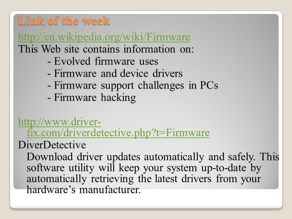 Link of the week http://en.wikipedia.org/wiki/Firmware This Web site contains information on: - Evolved firmware uses - Firmware and device drivers - Firmware support challenges in PCs - Firmware hacking http://www.driver- fix.com/driverdetective.php?t=Firmware DiverDetective Download driver updates automatically and safely.