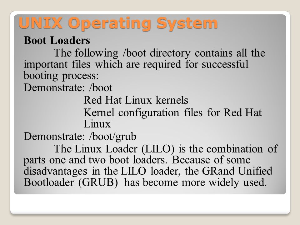 UNIX Operating System Boot Loaders The following /boot directory contains all the important files which are required for successful booting process: Demonstrate: /boot Red Hat Linux kernels Kernel configuration files for Red Hat Linux Demonstrate: /boot/grub The Linux Loader (LILO) is the combination of parts one and two boot loaders.