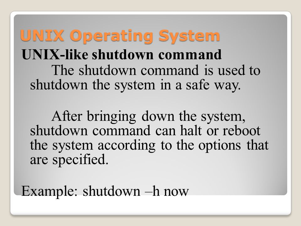 UNIX Operating System UNIX-like shutdown command The shutdown command is used to shutdown the system in a safe way.