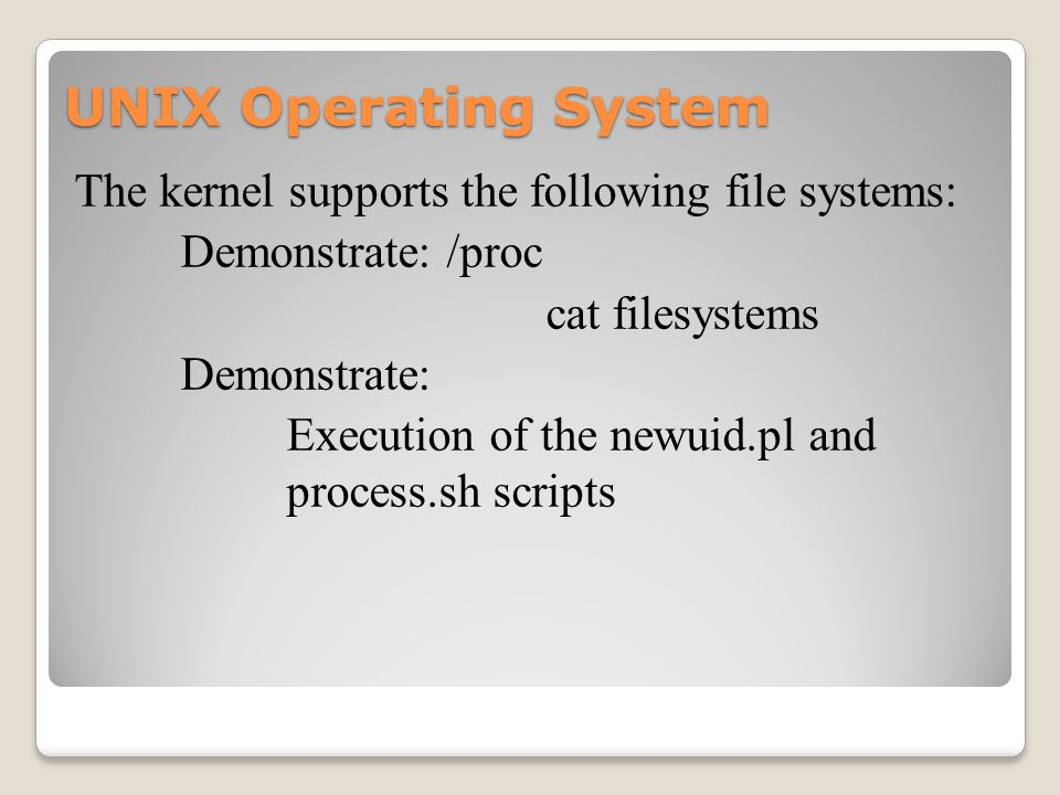 UNIX Operating System The kernel supports the following file systems: Demonstrate: /proc cat filesystems Demonstrate: Execution of the newuid.pl and process.sh scripts