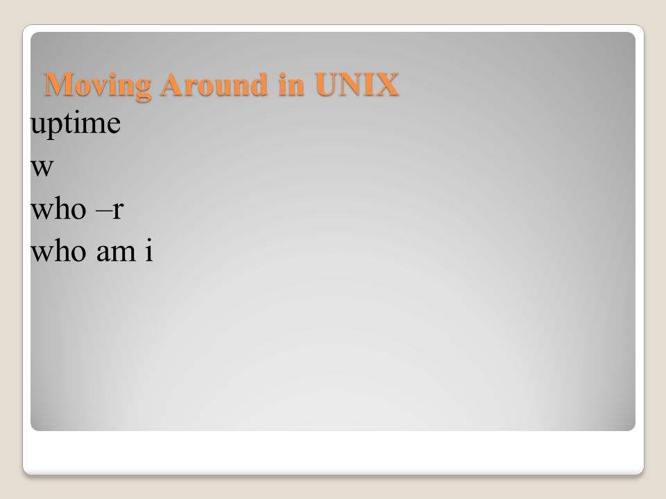 Moving Around in UNIX uptime w who –r who am i