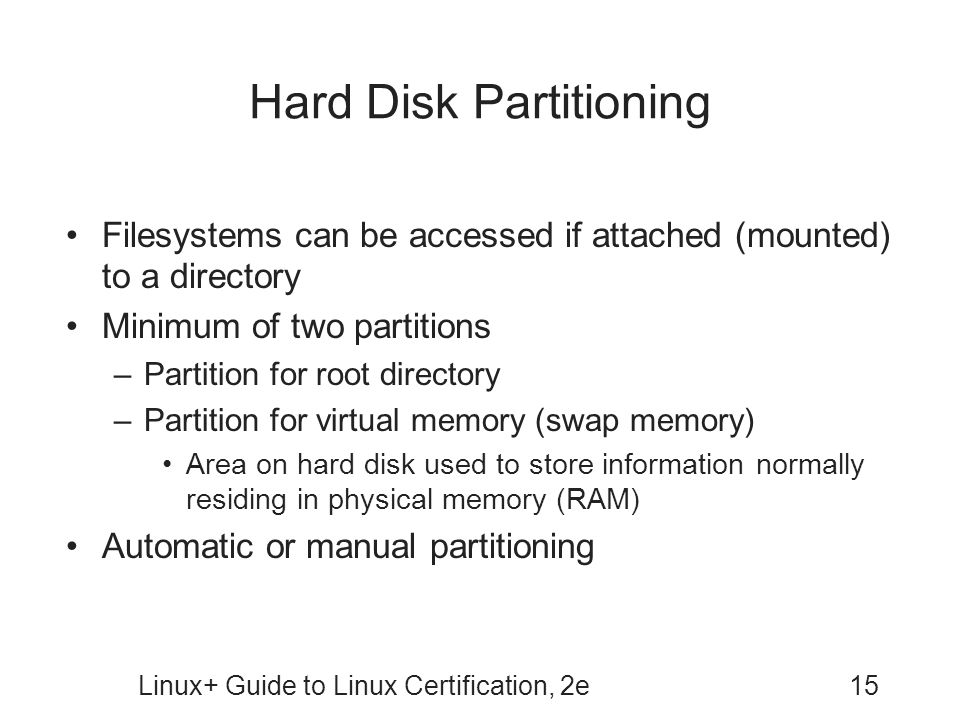 Linux+ Guide to Linux Certification, 2e15 Hard Disk Partitioning Filesystems can be accessed if attached (mounted) to a directory Minimum of two parti