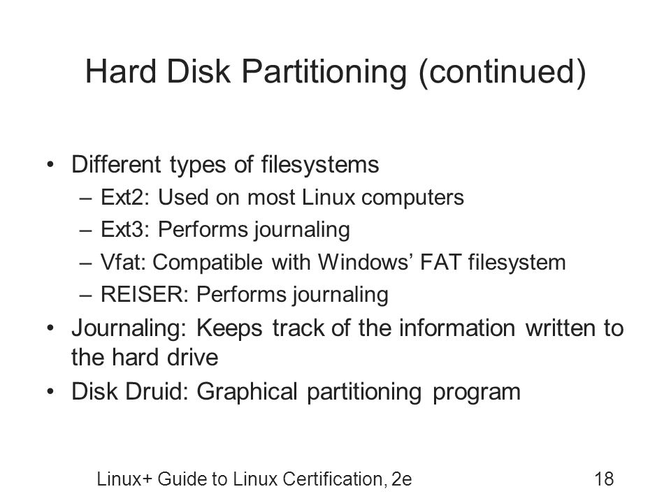 Linux+ Guide to Linux Certification, 2e18 Hard Disk Partitioning (continued) Different types of filesystems –Ext2: Used on most Linux computers –Ext3:
