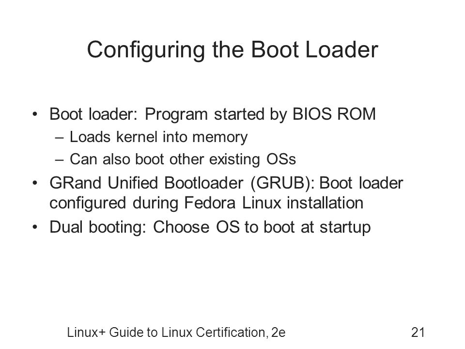 Linux+ Guide to Linux Certification, 2e21 Configuring the Boot Loader Boot loader: Program started by BIOS ROM –Loads kernel into memory –Can also boo