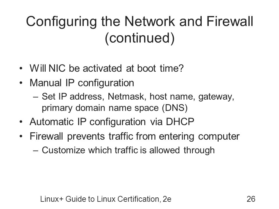 Linux+ Guide to Linux Certification, 2e26 Configuring the Network and Firewall (continued) Will NIC be activated at boot time? Manual IP configuration