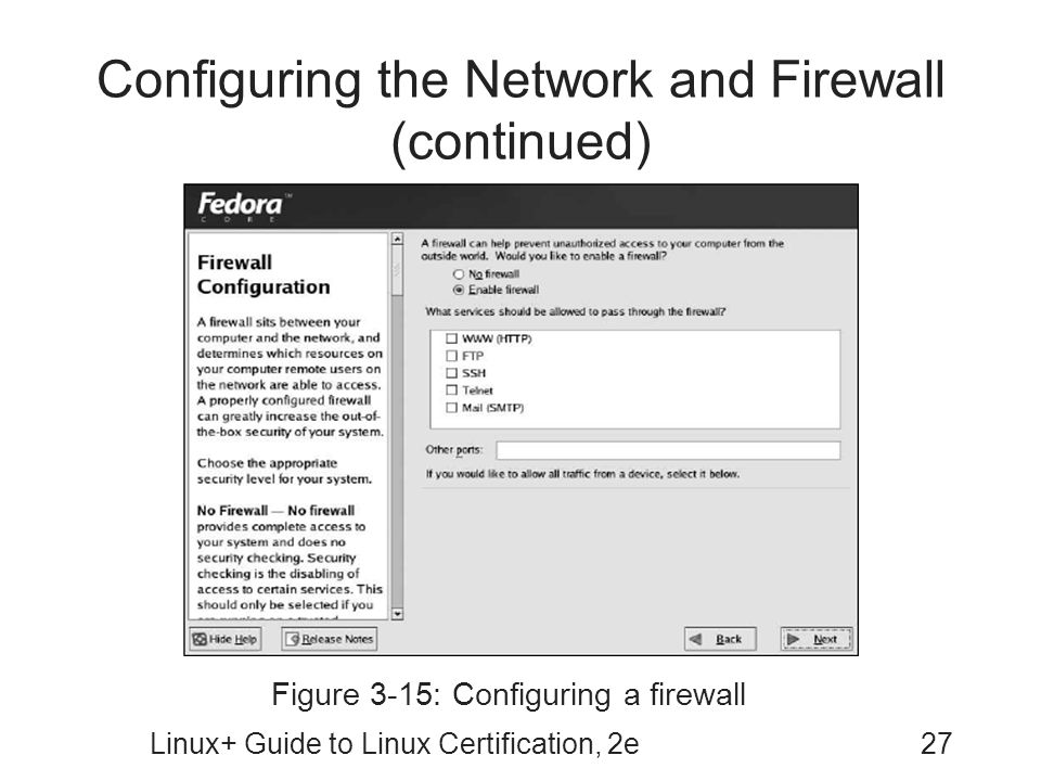 Linux+ Guide to Linux Certification, 2e27 Configuring the Network and Firewall (continued) Figure 3-15: Configuring a firewall