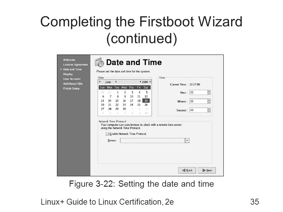 Linux+ Guide to Linux Certification, 2e35 Completing the Firstboot Wizard (continued) Figure 3-22: Setting the date and time