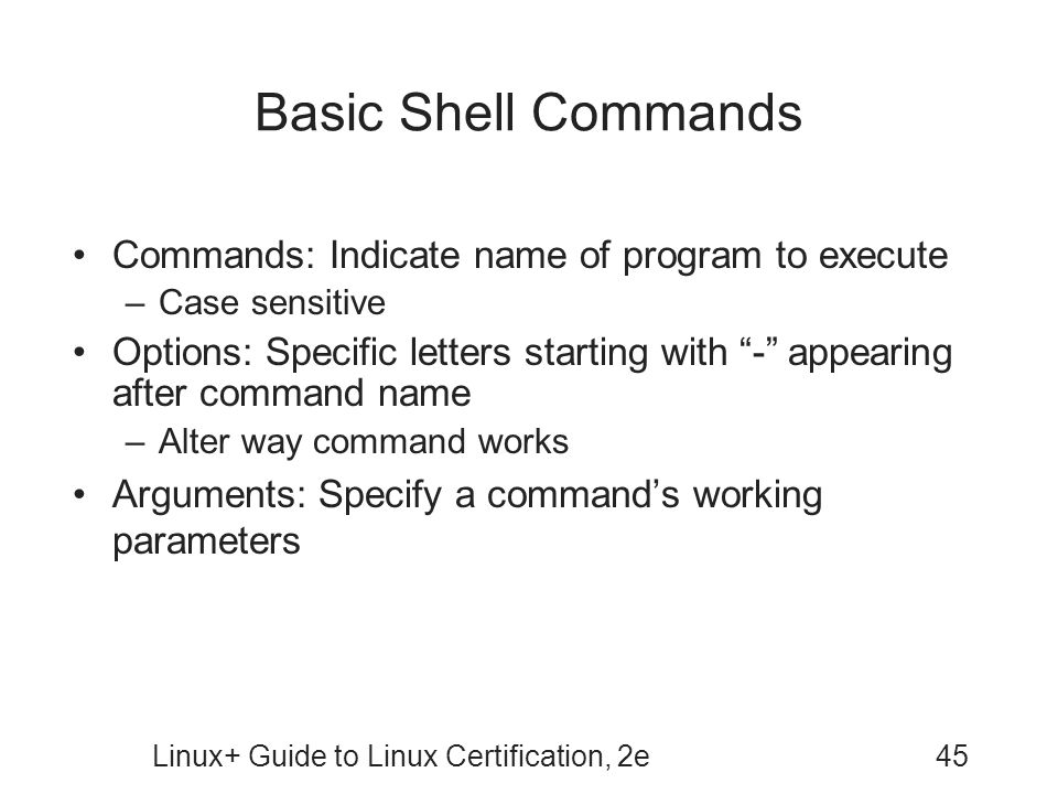 Linux+ Guide to Linux Certification, 2e45 Basic Shell Commands Commands: Indicate name of program to execute –Case sensitive Options: Specific letters