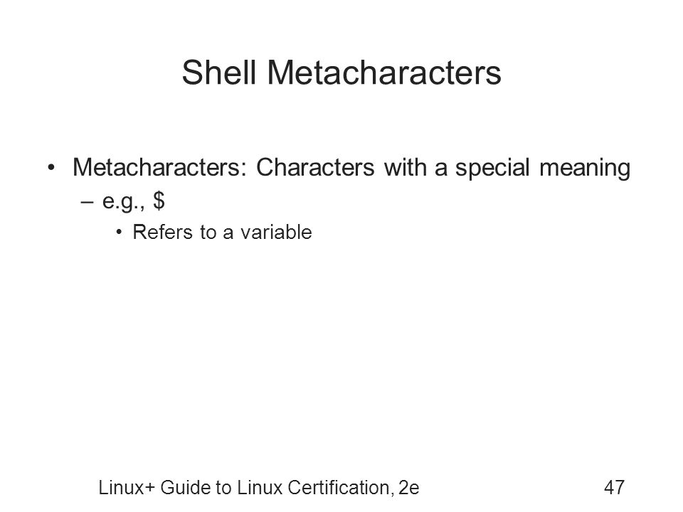 Linux+ Guide to Linux Certification, 2e47 Shell Metacharacters Metacharacters: Characters with a special meaning –e.g., $ Refers to a variable