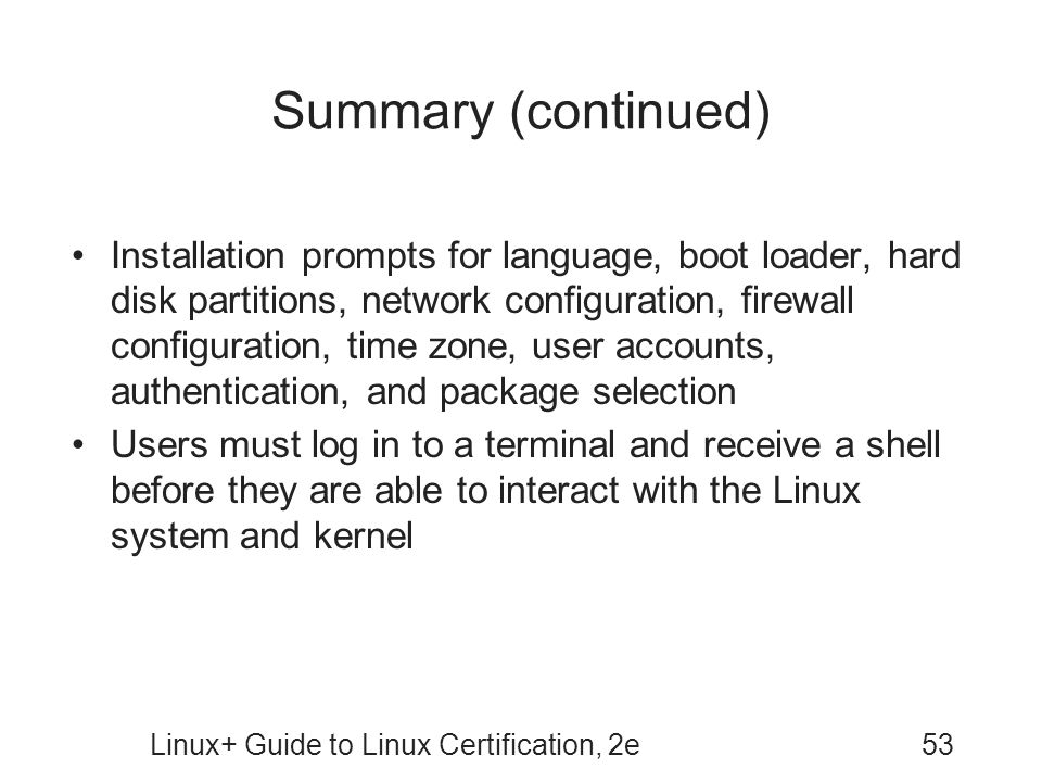 Linux+ Guide to Linux Certification, 2e53 Summary (continued) Installation prompts for language, boot loader, hard disk partitions, network configurat