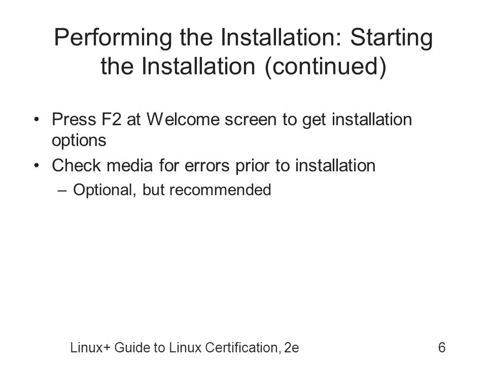 Linux+ Guide to Linux Certification, 2e6 Performing the Installation: Starting the Installation (continued) Press F2 at Welcome screen to get installa