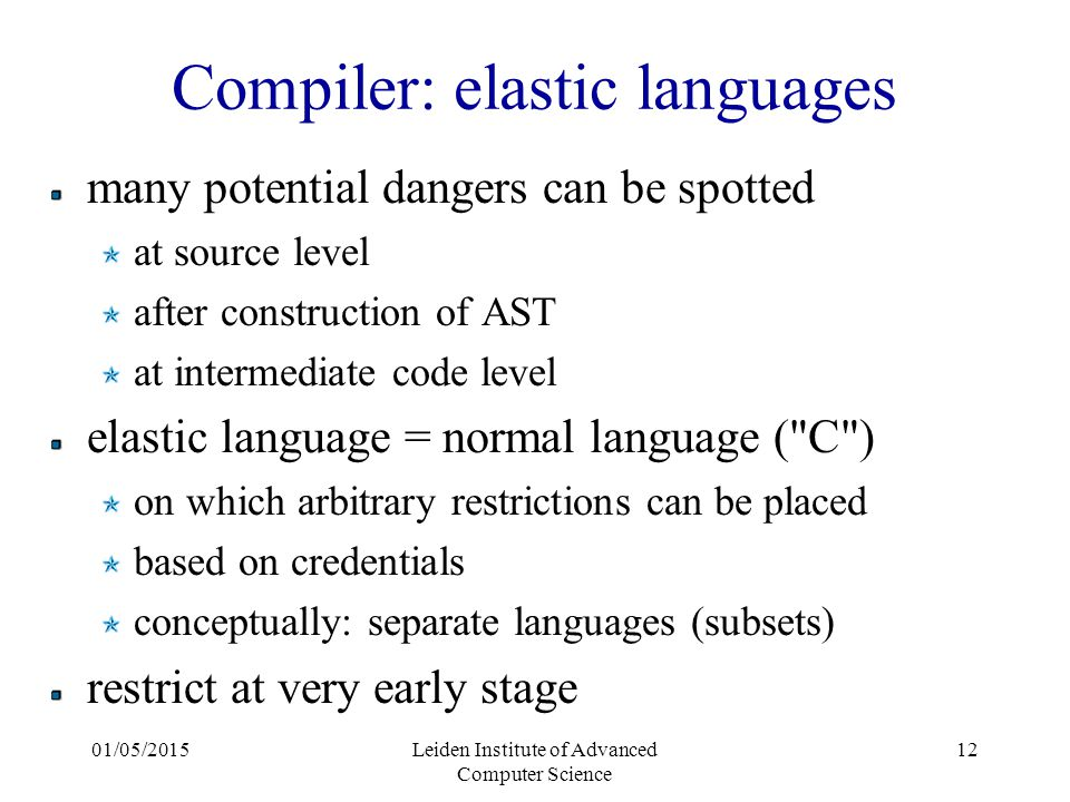 01/05/2015Leiden Institute of Advanced Computer Science 12 Compiler: elastic languages many potential dangers can be spotted at source level after construction of AST at intermediate code level elastic language = normal language ( C ) on which arbitrary restrictions can be placed based on credentials conceptually: separate languages (subsets) restrict at very early stage