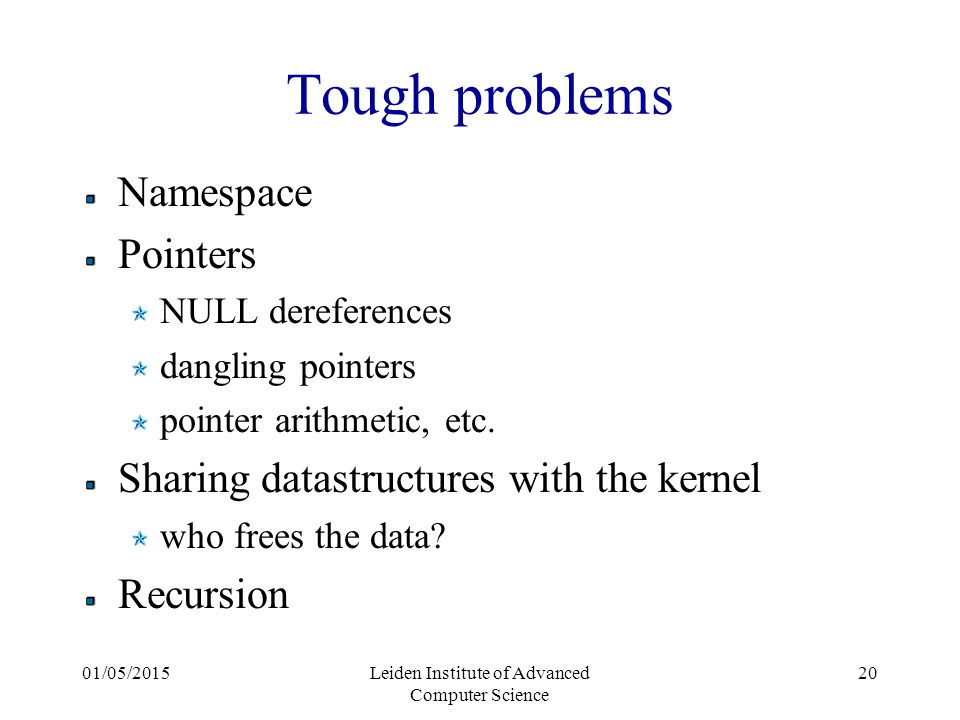 01/05/2015Leiden Institute of Advanced Computer Science 20 Tough problems Namespace Pointers NULL dereferences dangling pointers pointer arithmetic, etc.