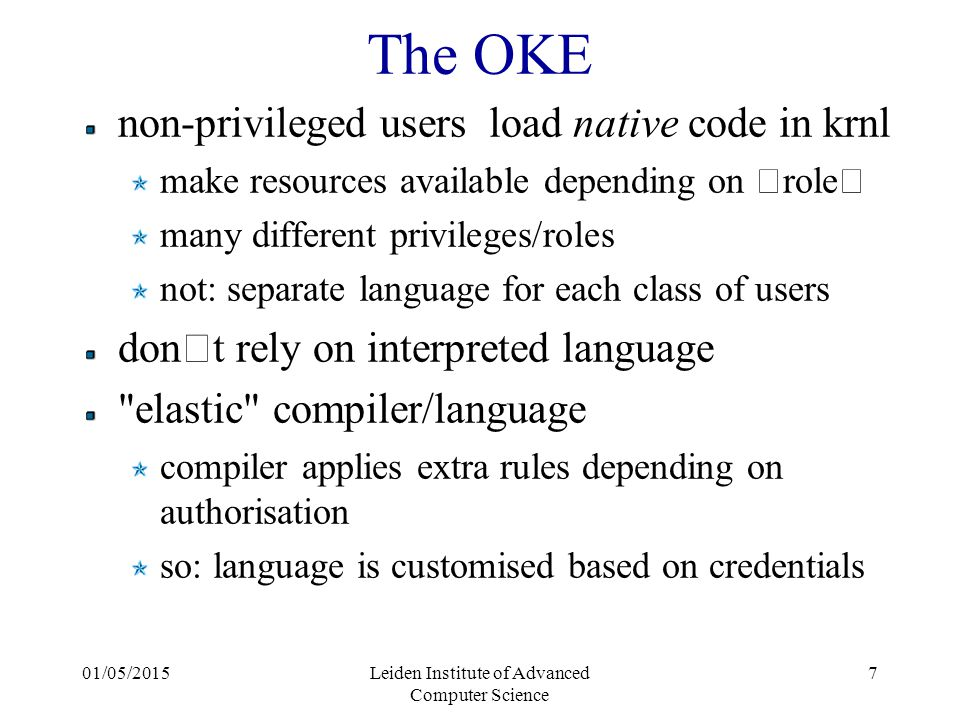 """01/05/2015Leiden Institute of Advanced Computer Science 7 The OKE non-privileged users load native code in krnl make resources available depending on """" role """" many different privileges/roles not: separate language for each class of users don ' t rely on interpreted language elastic compiler/language compiler applies extra rules depending on authorisation so: language is customised based on credentials"""