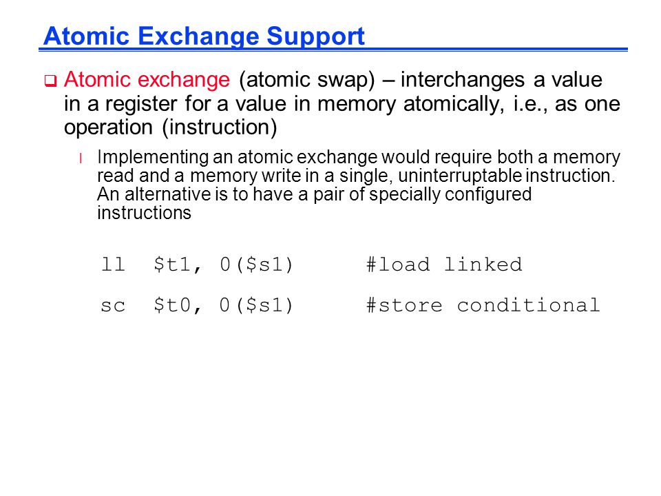 Atomic Exchange Support  Atomic exchange (atomic swap) – interchanges a value in a register for a value in memory atomically, i.e., as one operation