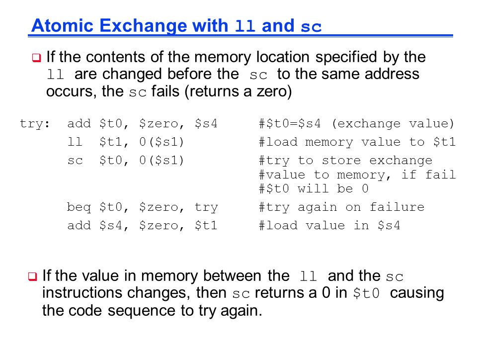 Atomic Exchange with ll and sc  If the contents of the memory location specified by the ll are changed before the sc to the same address occurs, the
