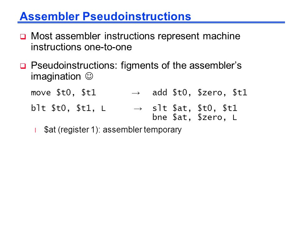 Assembler Pseudoinstructions  Most assembler instructions represent machine instructions one-to-one  Pseudoinstructions: figments of the assembler's