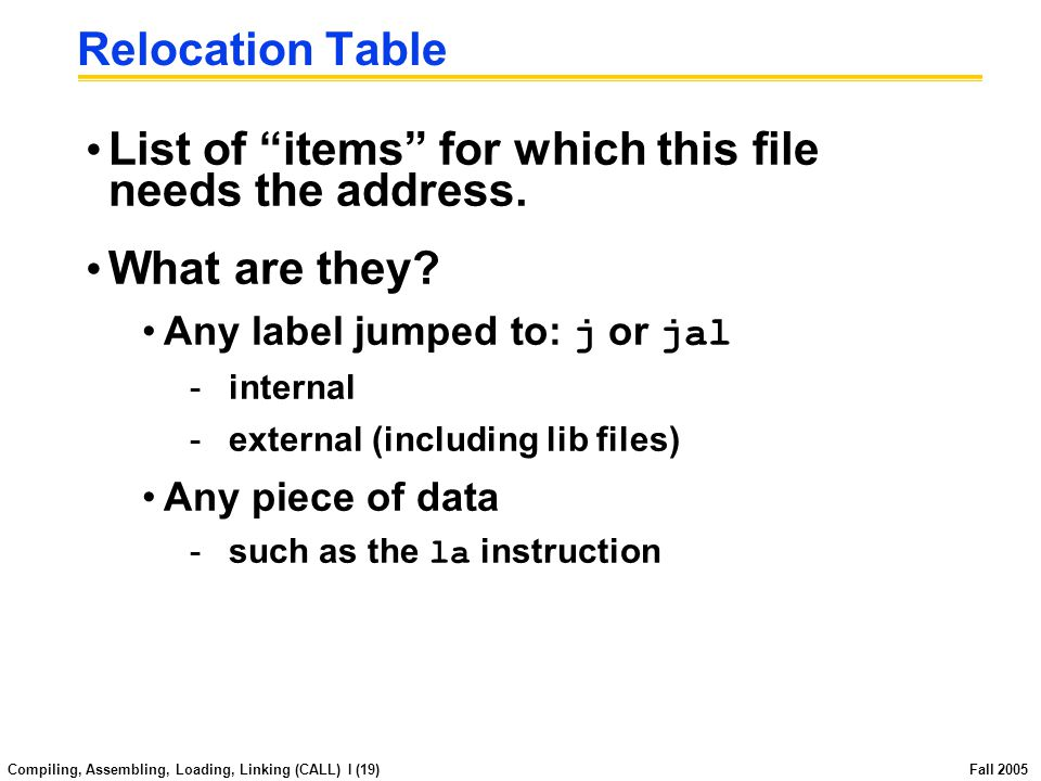 Compiling, Assembling, Loading, Linking (CALL) I (18) Fall 2005 Symbol Table List of items in this file that may be used by other files.