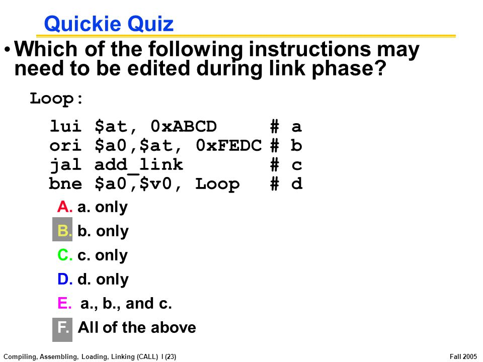 Compiling, Assembling, Loading, Linking (CALL) I (22) Fall 2005 Quickie Quiz Answer 1.