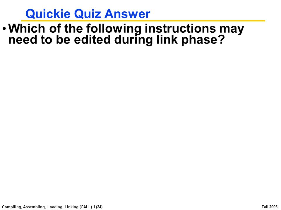 Compiling, Assembling, Loading, Linking (CALL) I (23) Fall 2005 Quickie Quiz Which of the following instructions may need to be edited during link phase.