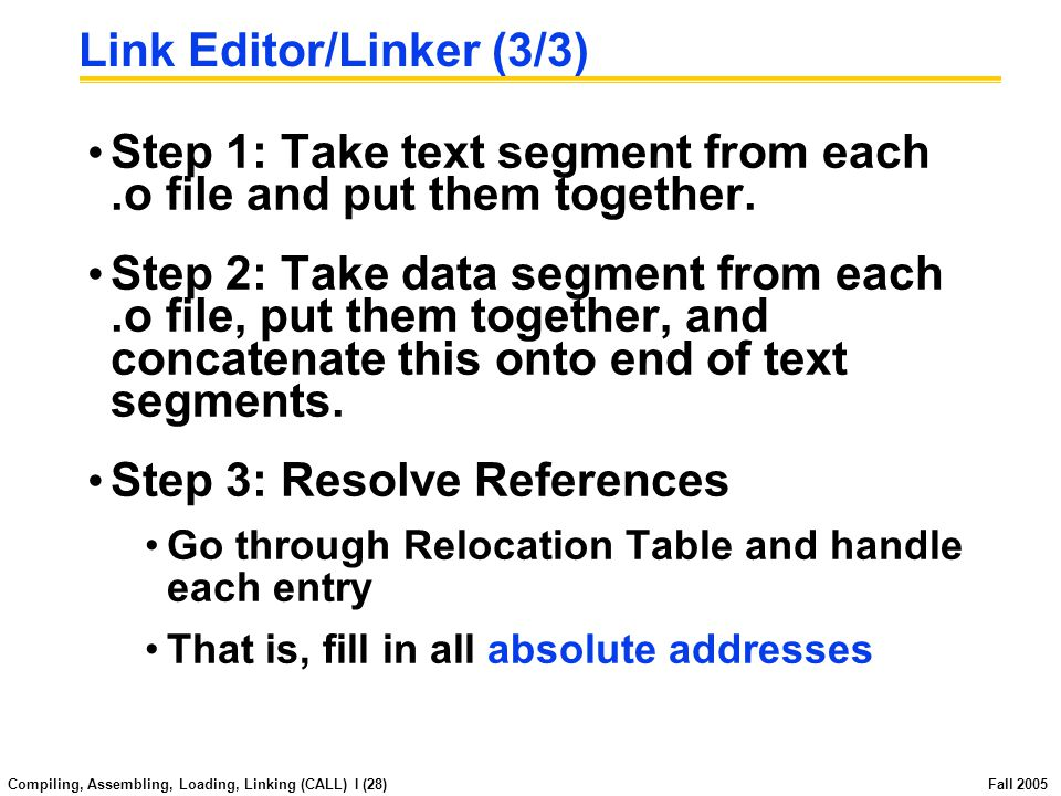 Compiling, Assembling, Loading, Linking (CALL) I (27) Fall 2005 Link Editor/Linker (2/3).o file 1 text 1 data 1 info 1.o file 2 text 2 data 2 info 2 Linker a.out Relocated text 1 Relocated text 2 Relocated data 1 Relocated data 2