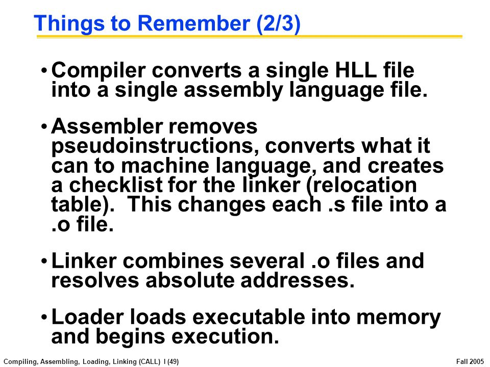 Compiling, Assembling, Loading, Linking (CALL) I (48) Fall 2005 Things to Remember (1/3) C program: foo.c Assembly program: foo.s Executable(mach lang pgm): a.out Compiler Assembler Linker Loader Memory Object(mach lang module): foo.o lib.o