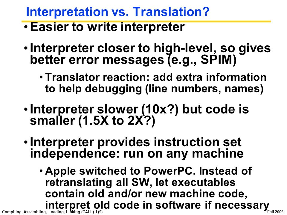 Compiling, Assembling, Loading, Linking (CALL) I (8) Fall 2005 Interpretation Any good reason to interpret machine language in software.