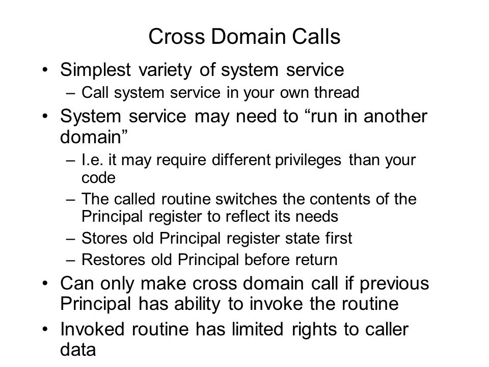 Cross Domain Calls Simplest variety of system service –Call system service in your own thread System service may need to run in another domain –I.e.