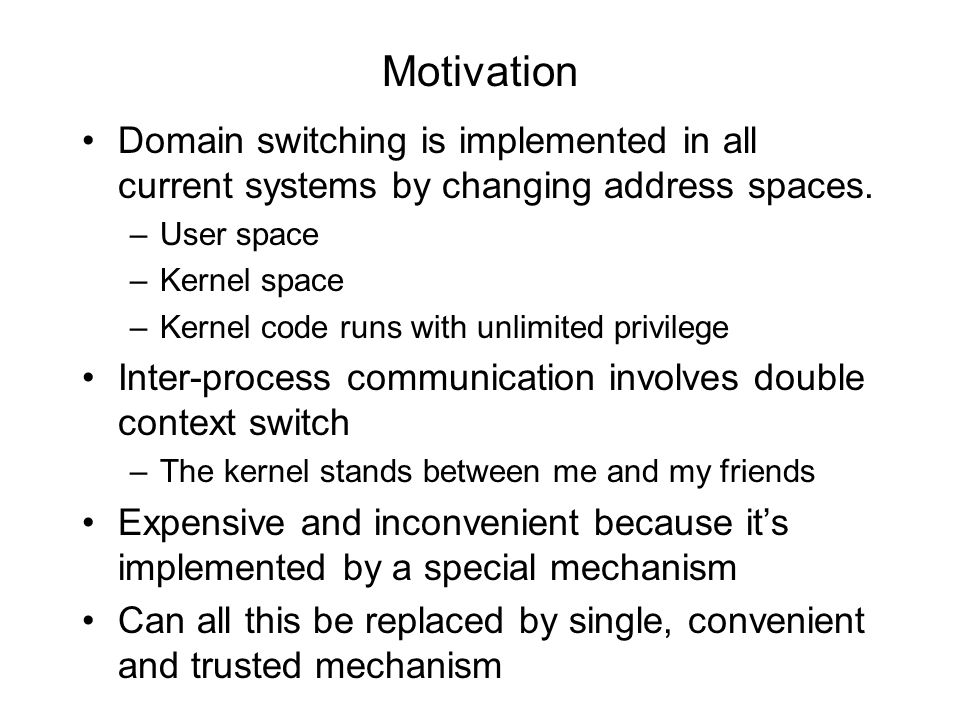 Motivation Domain switching is implemented in all current systems by changing address spaces. –User space –Kernel space –Kernel code runs with unlimit