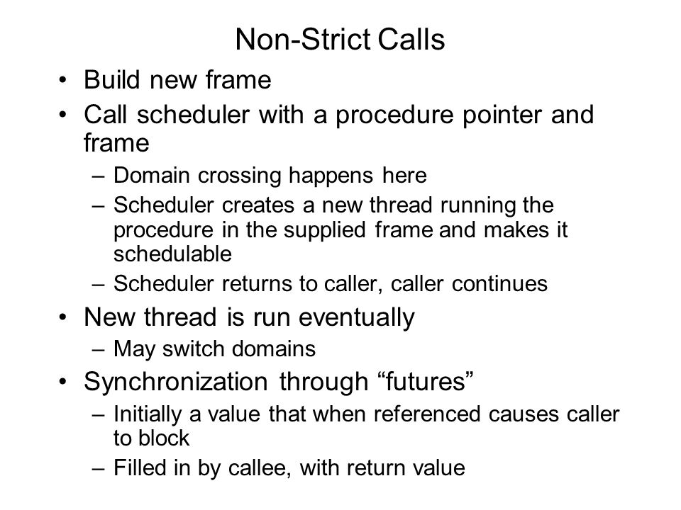 Non-Strict Calls Build new frame Call scheduler with a procedure pointer and frame –Domain crossing happens here –Scheduler creates a new thread running the procedure in the supplied frame and makes it schedulable –Scheduler returns to caller, caller continues New thread is run eventually –May switch domains Synchronization through futures –Initially a value that when referenced causes caller to block –Filled in by callee, with return value
