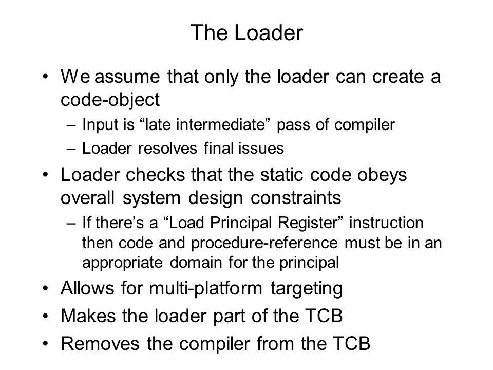 The Loader We assume that only the loader can create a code-object –Input is late intermediate pass of compiler –Loader resolves final issues Loader checks that the static code obeys overall system design constraints –If there's a Load Principal Register instruction then code and procedure-reference must be in an appropriate domain for the principal Allows for multi-platform targeting Makes the loader part of the TCB Removes the compiler from the TCB