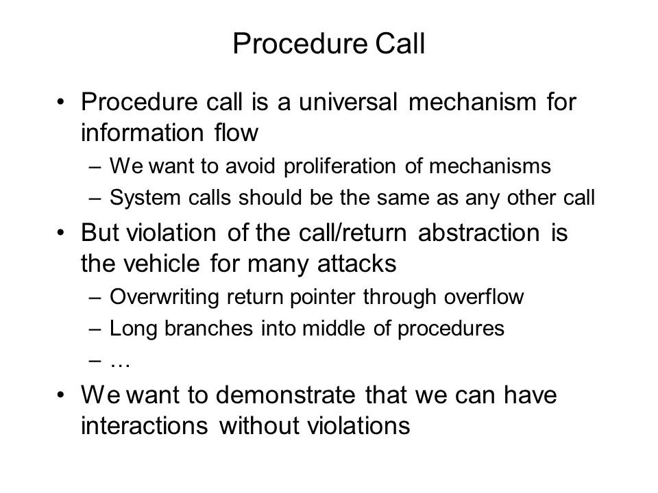 Procedure Call Procedure call is a universal mechanism for information flow –We want to avoid proliferation of mechanisms –System calls should be the