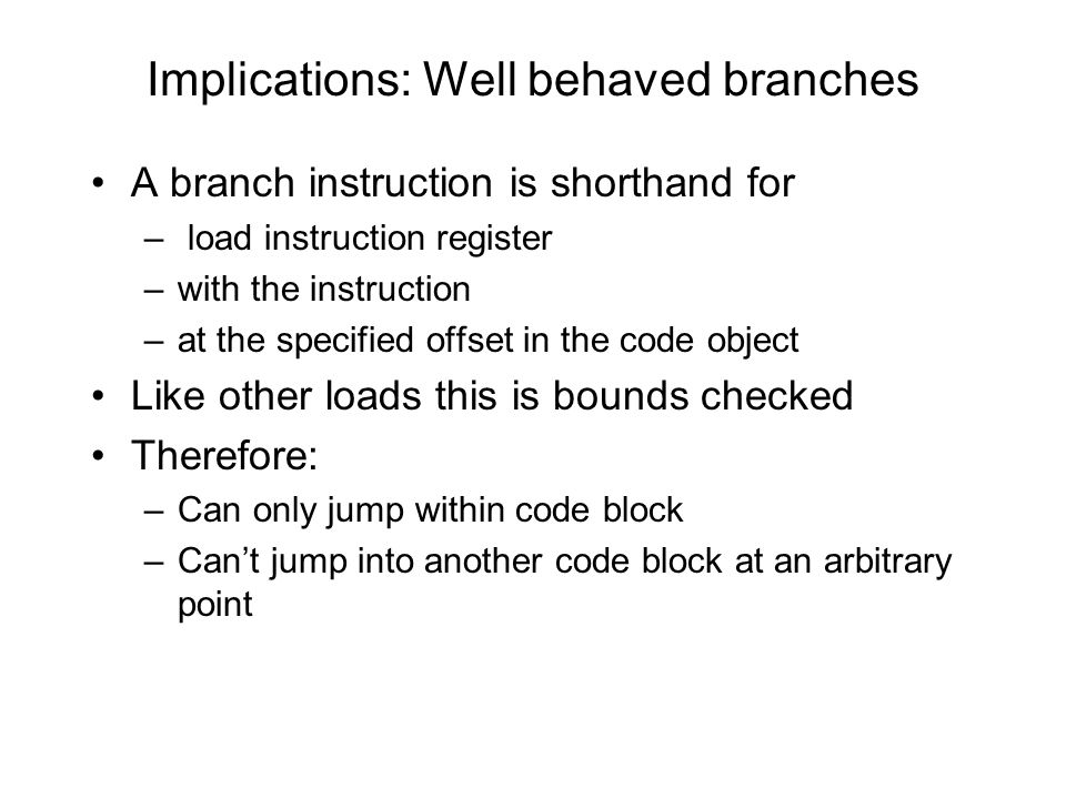 Implications: Well behaved branches A branch instruction is shorthand for – load instruction register –with the instruction –at the specified offset in the code object Like other loads this is bounds checked Therefore: –Can only jump within code block –Can't jump into another code block at an arbitrary point