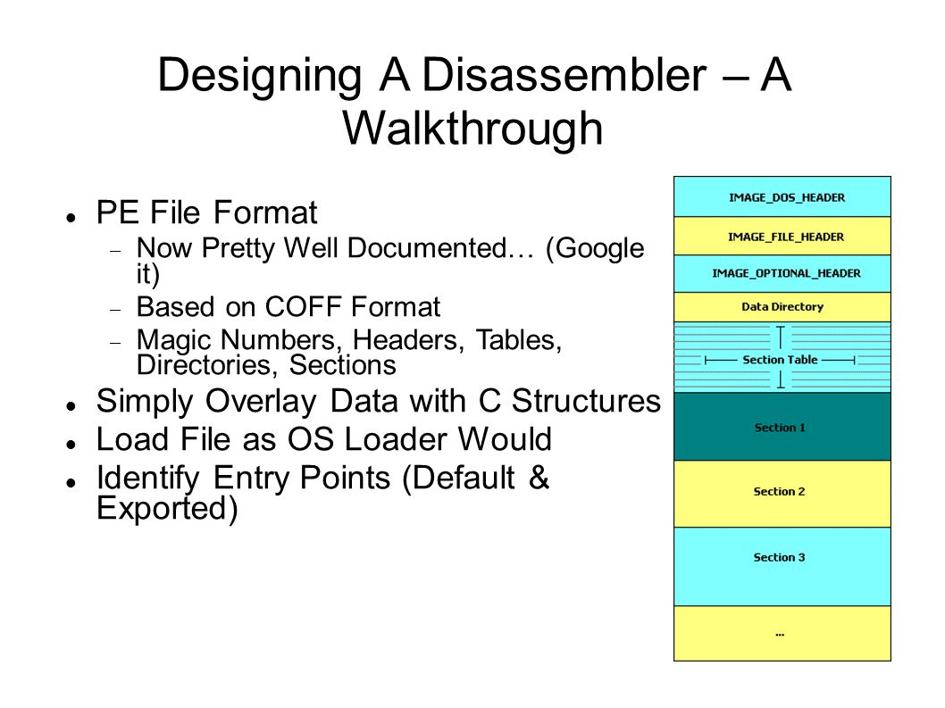 Designing A Disassembler – A Walkthrough PE File Format  Now Pretty Well Documented… (Google it)‏  Based on COFF Format  Magic Numbers, Headers, Ta