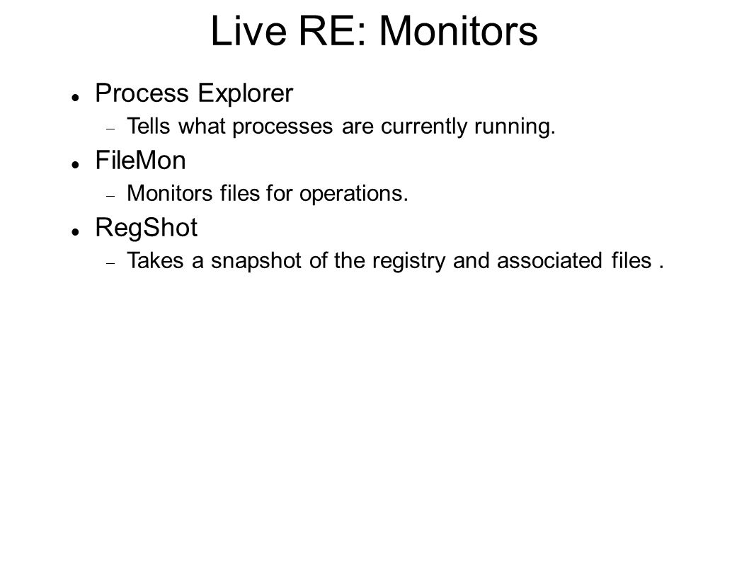 Live RE: Monitors Process Explorer  Tells what processes are currently running. FileMon  Monitors files for operations. RegShot  Takes a snapshot o