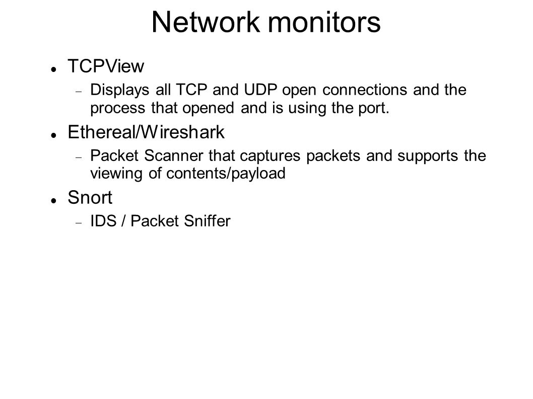 Network monitors TCPView  Displays all TCP and UDP open connections and the process that opened and is using the port. Ethereal/Wireshark  Packet Sc