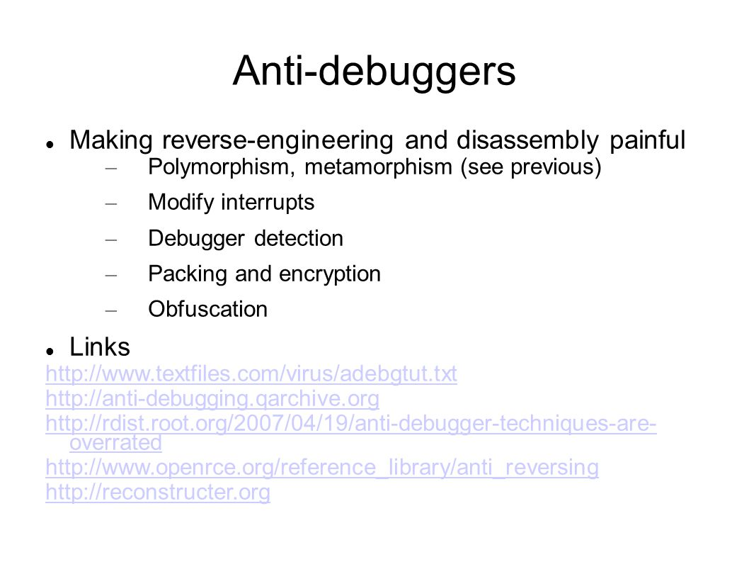 Anti-debuggers Making reverse-engineering and disassembly painful – Polymorphism, metamorphism (see previous) – Modify interrupts – Debugger detection