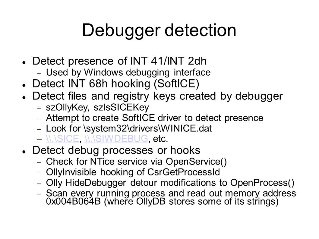Debugger detection Detect presence of INT 41/INT 2dh  Used by Windows debugging interface Detect INT 68h hooking (SoftICE)‏ Detect files and registry