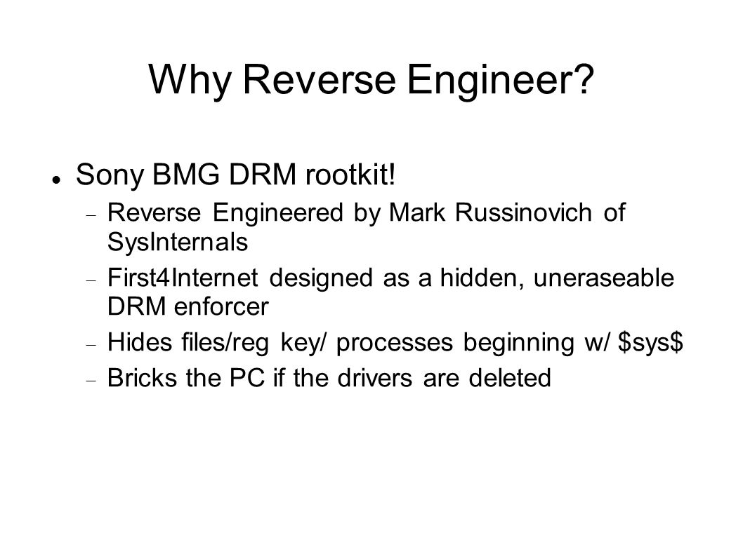 Why Reverse Engineer? Sony BMG DRM rootkit!  Reverse Engineered by Mark Russinovich of SysInternals  First4Internet designed as a hidden, uneraseabl