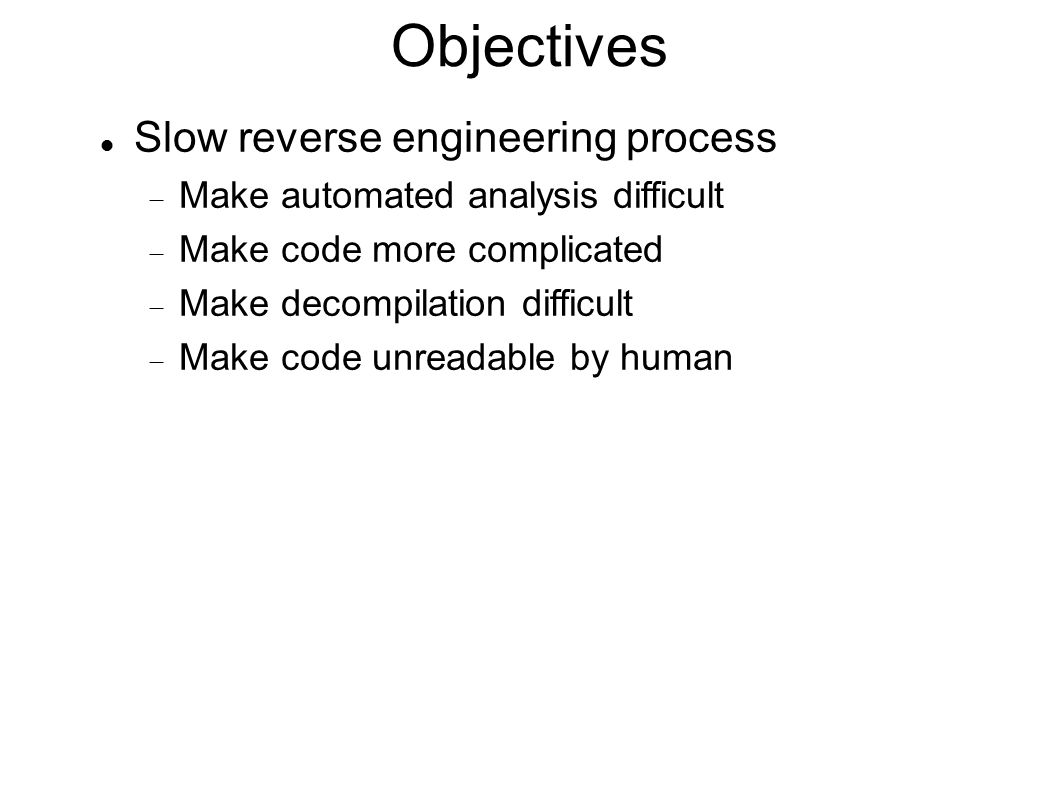 Objectives Slow reverse engineering process  Make automated analysis difficult  Make code more complicated  Make decompilation difficult  Make cod