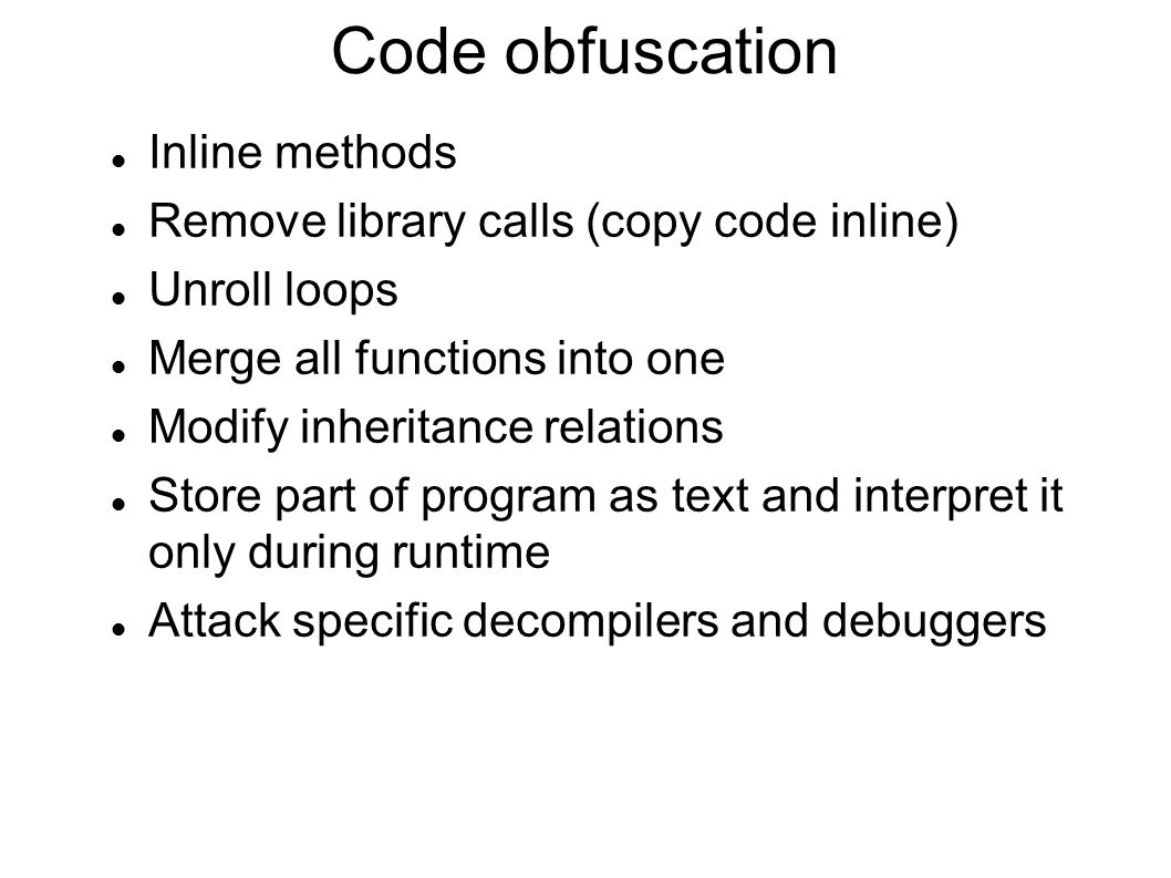 Code obfuscation Inline methods Remove library calls (copy code inline) Unroll loops Merge all functions into one Modify inheritance relations Store p