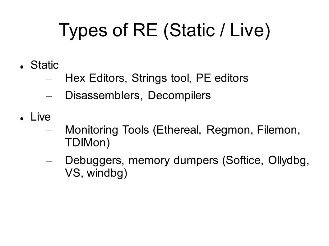 Types of RE (Static / Live)‏ Static – Hex Editors, Strings tool, PE editors – Disassemblers, Decompilers Live – Monitoring Tools (Ethereal, Regmon, Fi