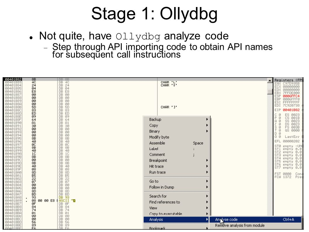 Stage 1: Ollydbg Not quite, have Ollydbg analyze code  Step through API importing code to obtain API names for subsequent call instructions