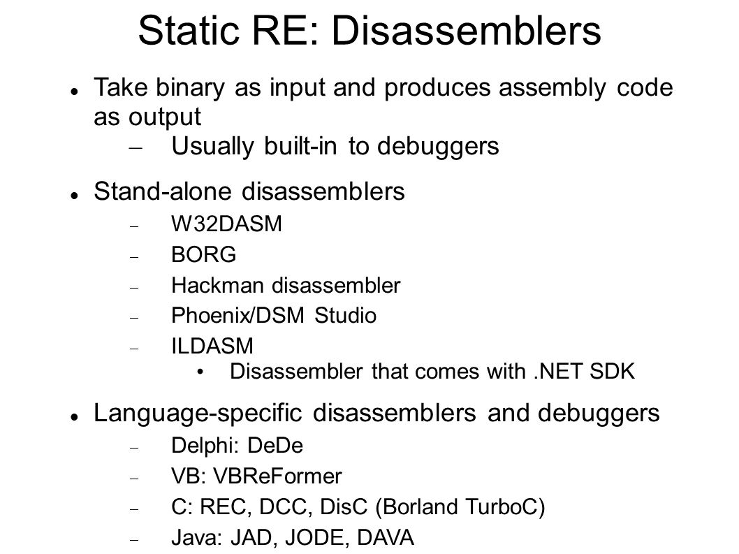 Static RE: Disassemblers Take binary as input and produces assembly code as output – Usually built-in to debuggers Stand-alone disassemblers  W32DASM